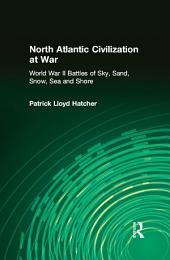 North Atlantic Civilization at War: World War II Battles of Sky, Sand, Snow, Sea and Shore: World War II Battles of Sky, Sand, Snow, Sea and Shore