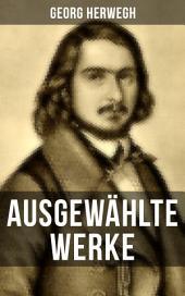 Ausgewählte Werke von Georg Herwegh: Erste Gedichte, Gedichte eines Lebendigen & Aufsätze