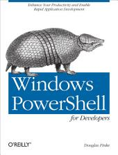 Windows PowerShell for Developers: Enhance Your Productivity and Enable Rapid Application Development