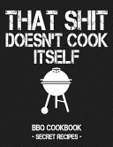 That Shit Doesn't Cook Itself: Grey BBQ Cookbook - Secret Recipes for Men