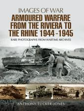 Armoured Warfare from the Riviera to the Rhine 1944 - 1945: Rare Photographs from Wartime Archives