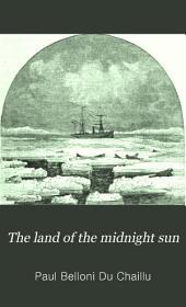 The Land of the Midnight Sun: Summer and Winter Journeys Through Sweden, Norway, Lapland, and Northern Finland : with Descriptions of the Inner Life of the People, Their Manners and Customs, the Primitive Antiquities, Etc, Volume 1