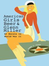 American Girls, Beer, and Glenn Miller: GI Morale in World War II
