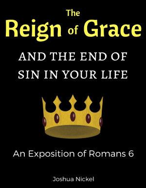 The Reign of Grace and the End of Sin in Your Life  An Exposition of Romans 6
