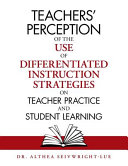 Teachers  Perception of the Use of Differentiated Instruction Strategies on Teacher Practice and Student Learning PDF