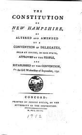 The Constitution of New Hampshire: As Altered and Amended by a Convention of Delegates, Held at Concord, in Said State : Approved by the People and Established by the Convention, on the First Wednesday of September, 1792