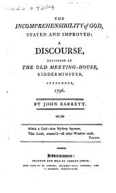 The Incomprehensibility of God, Stated and Improved: A Discourse, Delivered at the Old Meeting-House, Kidderminster, September, 1796. By John Barrett