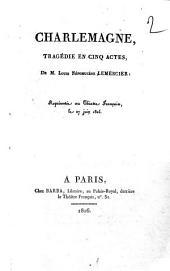 Charlemagne, tragédie en cinq actes, de M. Louis Népomucène Lemercier: représentée au Théatre Français, le 27 juin 1816