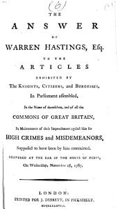 The Answer of Warren Hastings, Esq. to the Articles Exhibited by the Knights, Citizens, and Burgesses, in Parliament Assembled, in the Name of Themselves, and of All the Commons of Great Britain, in Maintenance of Their Impeachment Against Him for High Crimes and Misdemeanors, Supposed to Have Been by Him Committed: Delivered at the Bar of the House of Peers, on Wednesday, November 28, 1787