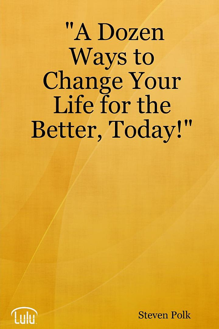 A Dozen Ways to Change Your Life for the Better, Today!