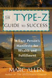 The Type-Z Guide to Success: A Lazy Person s Manifesto to Wealth and Fulfillment