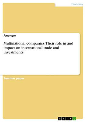 Multinational companies  Their role in and impact on international trade and investments