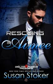 Rescuing Aimee: Delta Force Heroes: Book 10