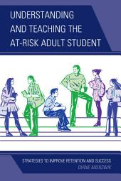 Understanding and Teaching the At-Risk Adult Student: Strategies to Improve Retention and Success