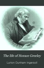 The Life of Horace Greeley: Founder of the New York Tribune, with Extended Notices of Many of His Contemporary Statesmen and Journalists