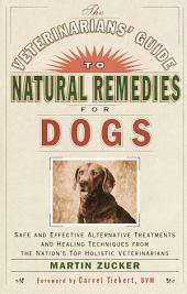 The Veterinarians' Guide to Natural Remedies for Dogs: Safe and Effective Alternative Treatments and Healing Techniques from theNations Top Holistic Veterinarians