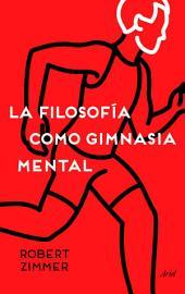 La filosofía como gimnasia mental: Preguntas, argumentos y juegos para pensar