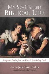 My So-Called Biblical Life: Imagined Stories from the World's Best-Selling Book