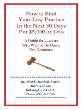 How to Start Your Law Practice in the Next Thirty Days for $5,000 or Less: Guide for Lawyers Who Want to Be Doers, Not Dreamers.