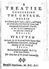 "A Treatise concerning the Church. Wherin it is Shewed ... that the Church of Rome ... is the only true Church of Christ. Written in Latin, by ... James Gordon Huntley ... of the Society of Iesus. And translated into English, by I. L. of the same Society. The third part of the second controuersy. [A translation of part of ""Controversiarum ... epitome.""]"