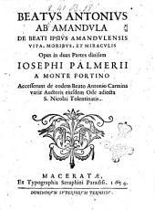 Beatus Antonius ab Amandula de beati ipsius Amandulensis vita, moribus, et miraculis. Opus in duas partes diuisum Iosephi Palmerii a Monte Fortino accesserunt de eodem beato Antonio carmina varia auctoris eiusdem ode adiecta S. Nicolai Tolentinatis