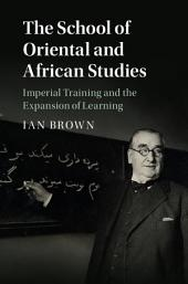 The School of Oriental and African Studies: Imperial Training and the Expansion of Learning