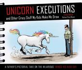 Unicorn Executions and Other Crazy Stuff My Kids Make Me Draw: A Father's Pictorial Take on the Hilarious Things His Kids Say