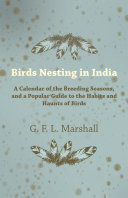 Birds Nesting in India - A Calendar of the Breeding Seasons, and a Popular Guide to the Habits and Haunts of Birds