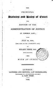 The Principal Statutes and Rules of Court for Reform of the Administration of Justice at Common Law: From July 23, 1830, (the Date of Sir J. Scarlett's Act,) to Hilary Term, 1834, Both Inclusive