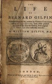 The life of Bernard Gilpin: collected from his life, written by George Carleton, bishop of Chichester, from other printed accounts of the times he lived in, from original letters, and other authentic records
