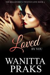 Loved By You: The Billionaire's Twisted Love Book 3