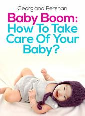 Baby Boom: How To Take Care Of Your Baby?