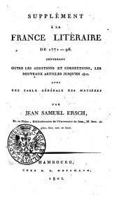 Second supplément á la France litéraire depuis 1771: contenant outre les corrections et additions au corps de l'ouvrage et au premier supplément les nouveaux articles jusqu'en 1805. Avec une table générale des matiéres