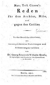 Marc. Tull. Cicero's reden für den Archias, Milo, und gegen den Catilina: In das deutsche übers. mit vorausgeschickten einleitungen und erläuterungen versehen