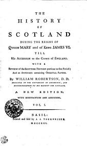 The History of Scotland During the Reigns of Queen Mary, and of King James VI. Till His Accession to the Crown of England: With a Review of the Scottish History Previous to that Period; and an Appendix Containing Original Papers. In Two Volumes