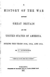 A History of the War Between Great Britain and the United States of America: During the Years 1812, 1813, and 1814