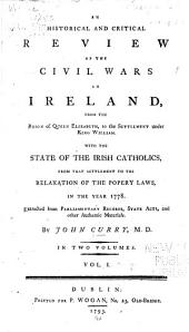 An Historical and Critical Review of the Civil Wars in Ireland, from the Reign of Queen Elizabeth, to the Settlement Under King William, with the State of the Irish Catholics, from that Settlement to the Relaxation of the Popery Laws, in the Year 1778: Volume 1