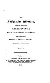 The Antiquarian Itinerary: Comprising Specimens of Architecture, Monastic, Castellated, and Domestic; with Other Vestiges of Antiquity in Great Britain; Accompanied with Descriptions