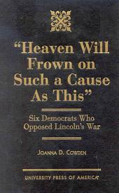 """""""Heaven Will Frown on Such a Cause as This"""": Six Democrats who Opposed Lincoln's War"""