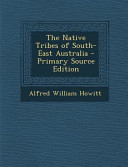 The Native Tribes of South East Australia   Primary Source Edition