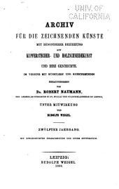 Archiv fur die zeichnenden kunste mit besonderer beziehung auf kupferstecher- und holzschneide- kunst und ihre geschichte: Bände 12-13