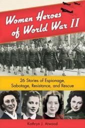 Women Heroes of World War II: 26 Stories of Espionage, Sabotage, Resistance, and Rescue