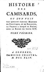 Histoire des Camisards, où l'on voit par quelles fausses maximes de politique et de religion la France a risqué sa ruine sous le règne de Louis XIV: Volume1