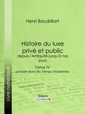 Histoire du luxe privé et public, depuis l'Antiquité jusqu'à nos jours: Tome IV - Le luxe dans les Temps modernes