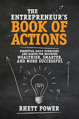 The Entrepreneurs Book of Actions  Essential Daily Exercises and Habits for Becoming Wealthier  Smarter  and More Successful