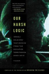 Our Harsh Logic: Israeli Soldiers' Testimonies from the Occupied Territories, 2000-2010