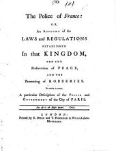 The Police of France: Or, an Account of the Laws and Regulations Established in that Kingdom, for the Preservation of Peace, and the Preventing of Robberies. To which is Added, a Particular Description of the Police and Government of ... Paris