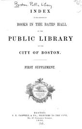 Index to the catalogue of books in the Bates hall of the Public Library of the city of Boston: First supplement