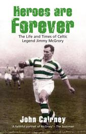 Heroes are Forever: The Life and Times of Celtic Legend Jimmy McGrory