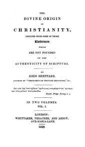 The Divine Origin of Christianity, Deduced from Some of Those Evidences which are Not Founded on the Authenticity of Scriptures: Volume 1